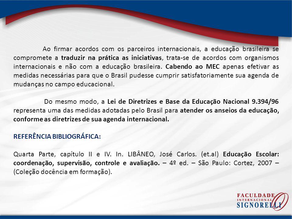 Ao firmar acordos com os parceiros internacionais, a educação brasileira se compromete a traduzir na prática as iniciativas, trata-se de acordos com organismos internacionais e não com a educação brasileira. Cabendo ao MEC apenas efetivar as medidas necessárias para que o Brasil pudesse cumprir satisfatoriamente sua agenda de mudanças no campo educacional.