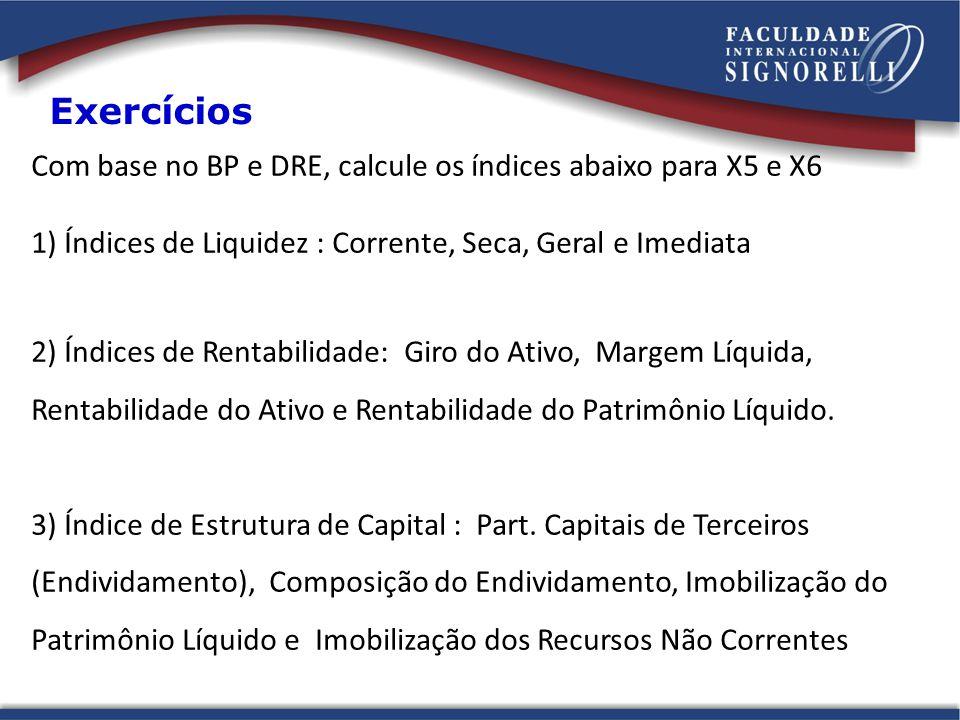 Exercícios Com base no BP e DRE, calcule os índices abaixo para X5 e X6. 1) Índices de Liquidez : Corrente, Seca, Geral e Imediata.