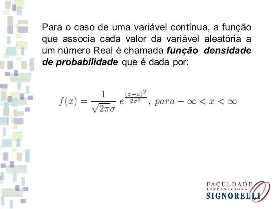 Para o caso de uma variável contínua, a função que associa cada valor da variável aleatória a um número Real é chamada função densidade de probabilidade que é dada por:
