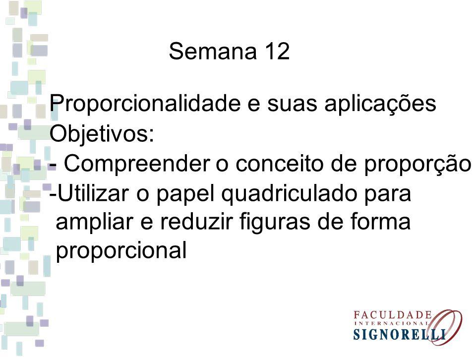 Semana 12 Proporcionalidade e suas aplicações. Objetivos: - Compreender o conceito de proporção. Utilizar o papel quadriculado para.