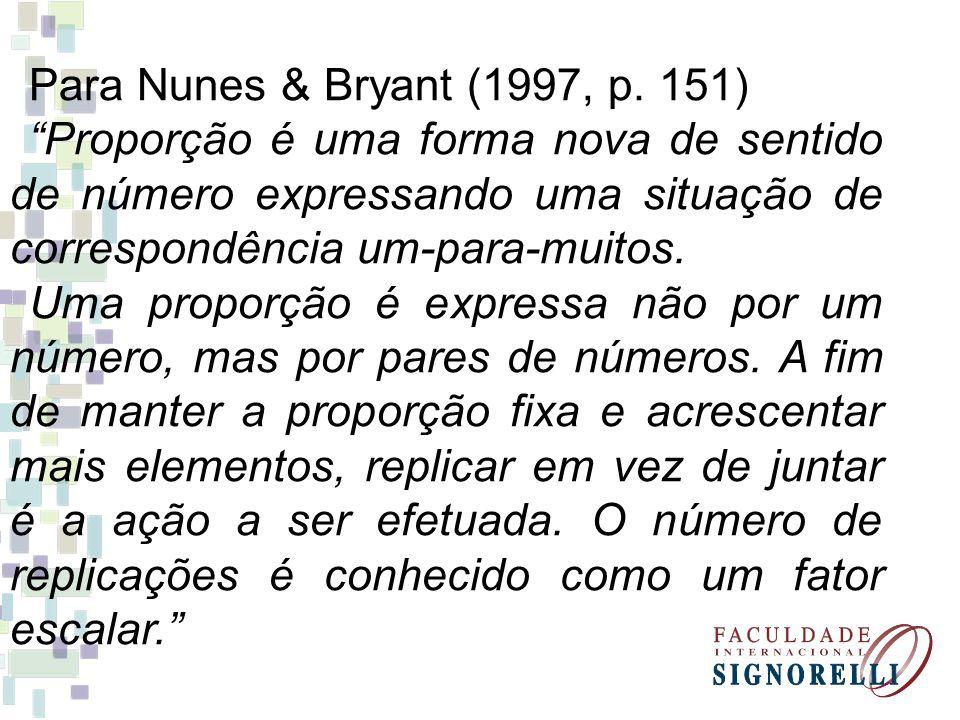 Para Nunes & Bryant (1997, p. 151) Proporção é uma forma nova de sentido de número expressando uma situação de correspondência um-para-muitos.