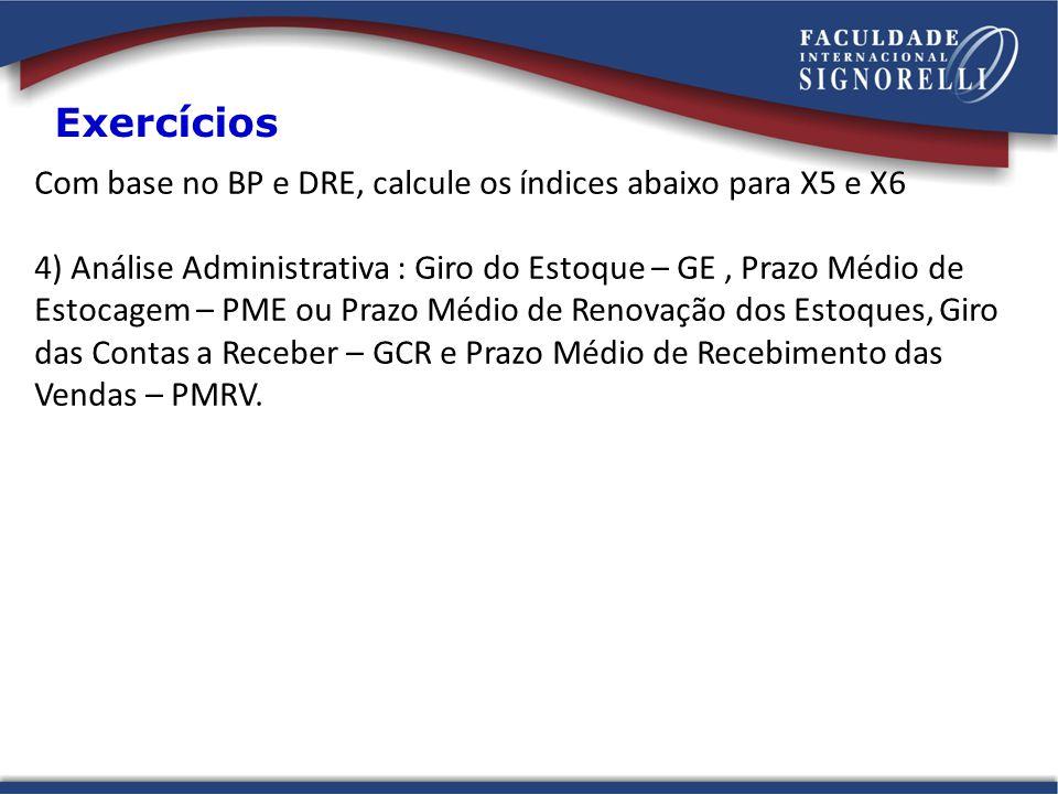 Exercícios Com base no BP e DRE, calcule os índices abaixo para X5 e X6.