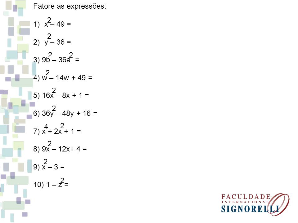 Fatore as expressões: x – 49 = y – 36 = 3) 9b – 36a = 4) w – 14w + 49 = 5) 16x – 8x + 1 = 6) 36y – 48y + 16 =