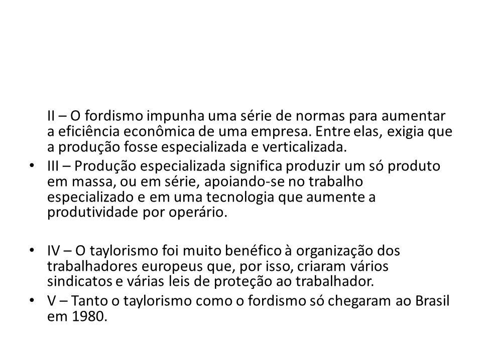 II – O fordismo impunha uma série de normas para aumentar a eficiência econômica de uma empresa. Entre elas, exigia que a produção fosse especializada e verticalizada.
