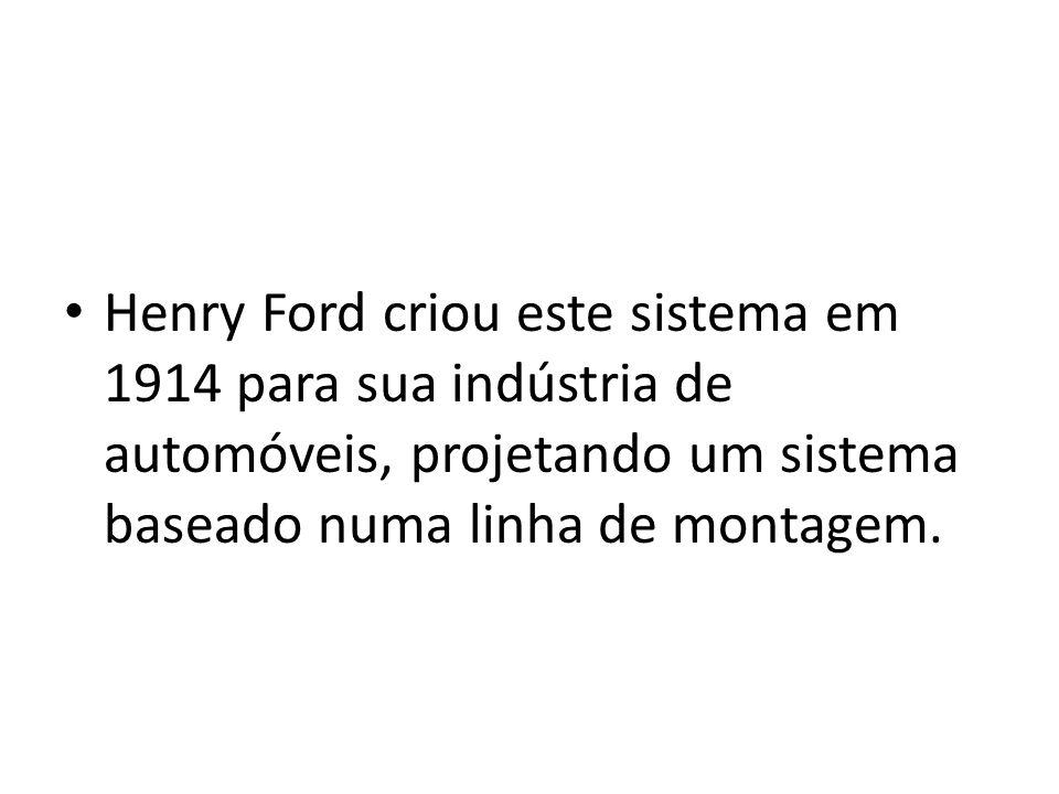 Henry Ford criou este sistema em 1914 para sua indústria de automóveis, projetando um sistema baseado numa linha de montagem.