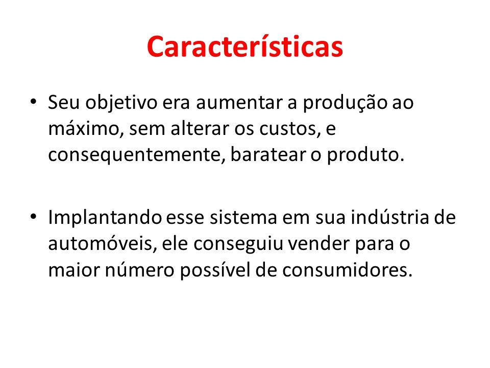 Características Seu objetivo era aumentar a produção ao máximo, sem alterar os custos, e consequentemente, baratear o produto.