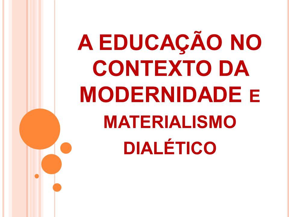 A EDUCAÇÃO NO CONTEXTO DA MODERNIDADE e materialismo dialético