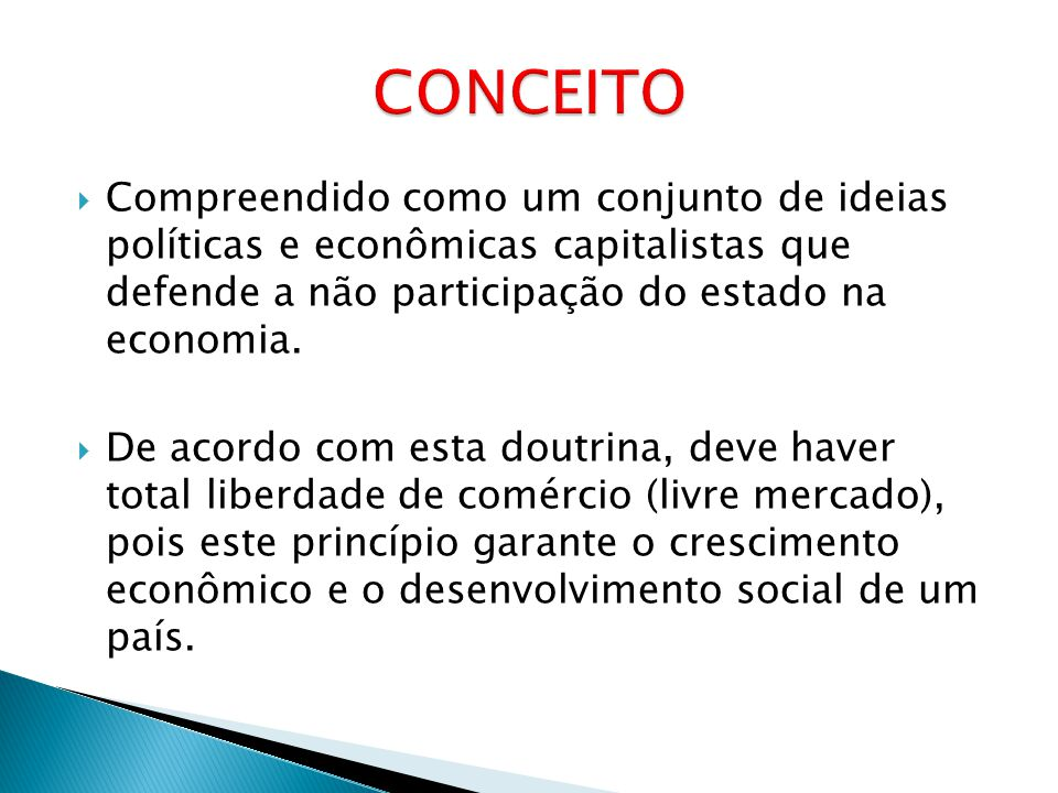 CONCEITO Compreendido como um conjunto de ideias políticas e econômicas capitalistas que defende a não participação do estado na economia.