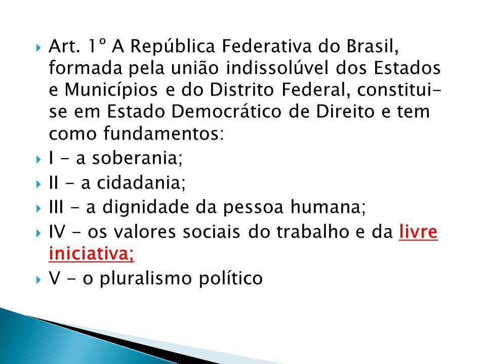 Art. 1º A República Federativa do Brasil, formada pela união indissolúvel dos Estados e Municípios e do Distrito Federal, constitui- se em Estado Democrático de Direito e tem como fundamentos: