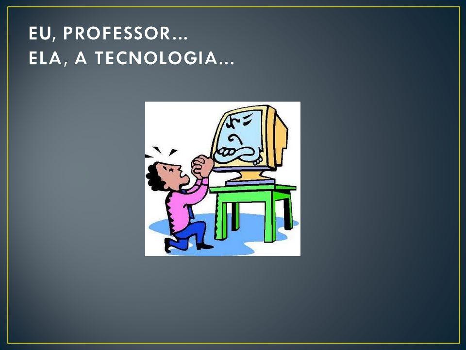 EU, PROFESSOR... ELA, A TECNOLOGIA...