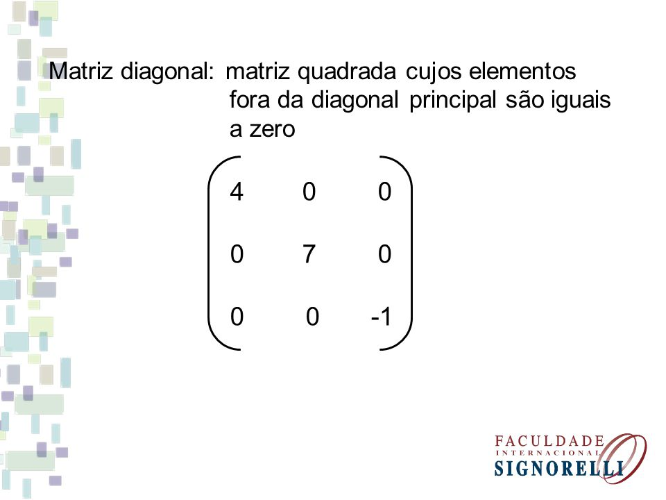 4 0 0 0 7 0 0 0 -1 Matriz diagonal: matriz quadrada cujos elementos