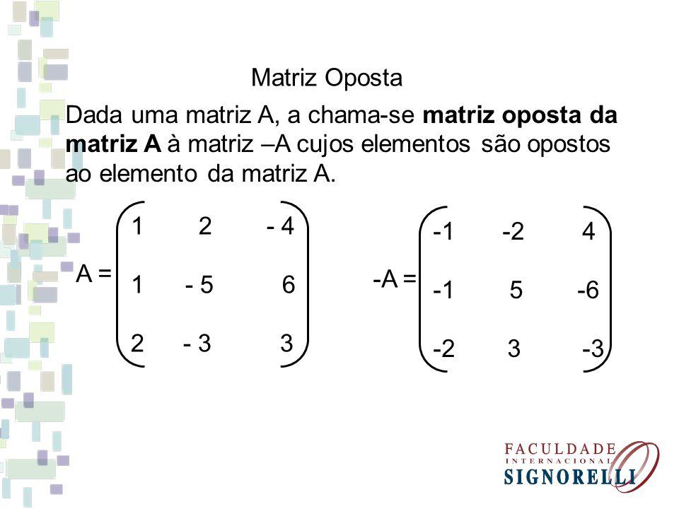Matriz Oposta Dada uma matriz A, a chama-se matriz oposta da. matriz A à matriz –A cujos elementos são opostos.