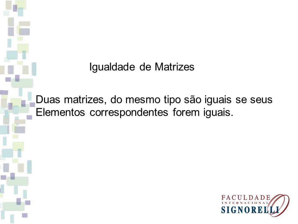 Igualdade de Matrizes Duas matrizes, do mesmo tipo são iguais se seus.