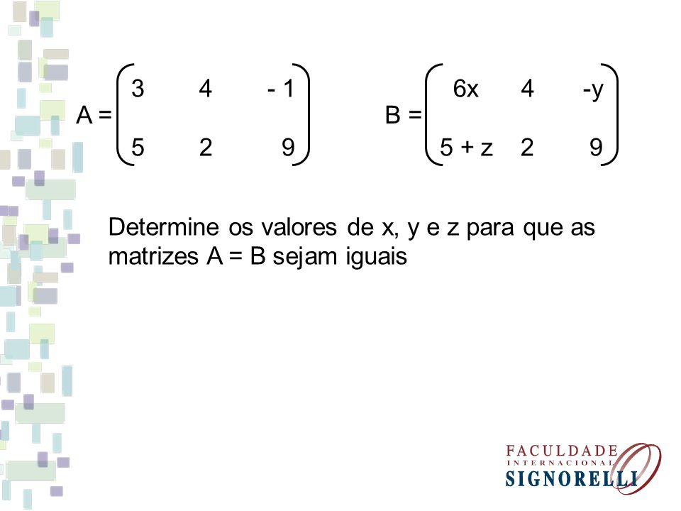 3 4 - 1 5 2 9. A = 6x 4 -y. 5 + z 2 9. B = Determine os valores de x, y e z para que as.