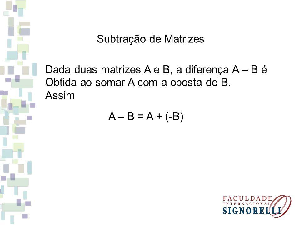 Subtração de Matrizes Dada duas matrizes A e B, a diferença A – B é. Obtida ao somar A com a oposta de B.