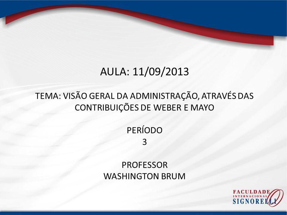 AULA: 11/09/2013 TEMA: VISÃO GERAL DA ADMINISTRAÇÃO, ATRAVÉS DAS CONTRIBUIÇÕES DE WEBER E MAYO. PERÍODO.
