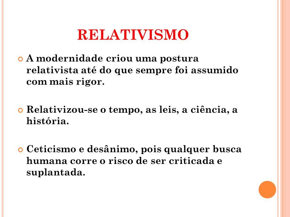 relativismo A modernidade criou uma postura relativista até do que sempre foi assumido com mais rigor.
