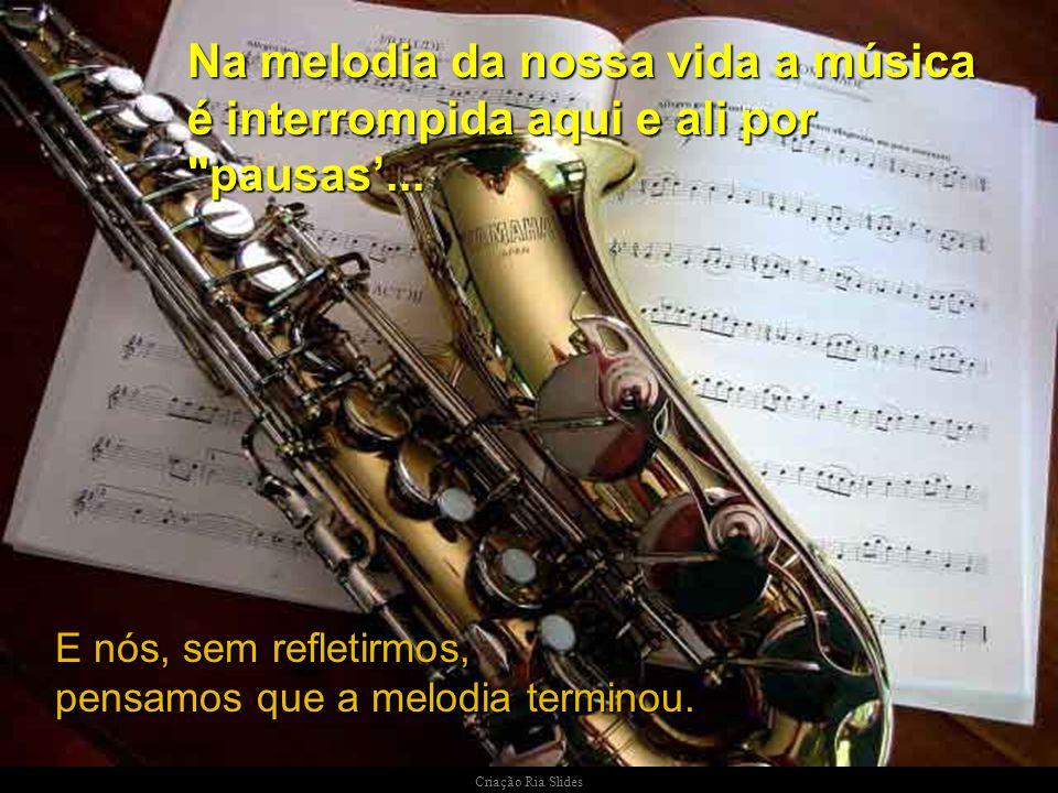 Na melodia da nossa vida a música é interrompida aqui e ali por pausas'...