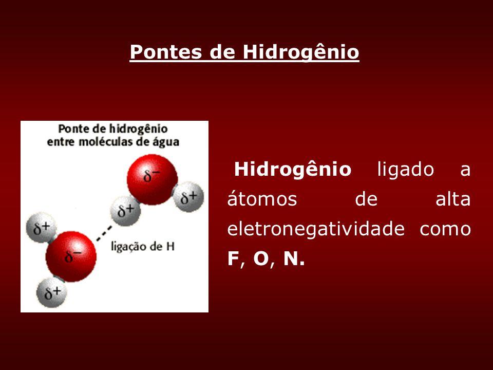 Pontes de Hidrogênio Hidrogênio ligado a átomos de alta eletronegatividade como F, O, N.