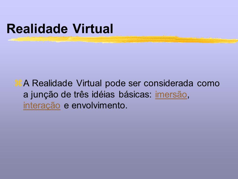 Realidade Virtual A Realidade Virtual pode ser considerada como a junção de três idéias básicas: imersão, interação e envolvimento.