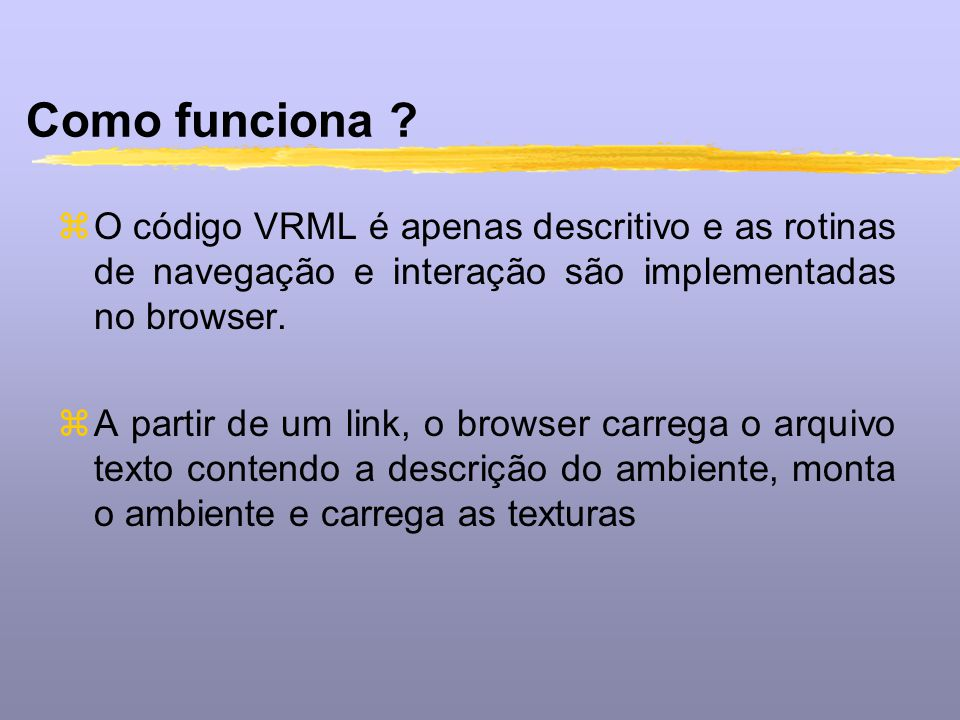 Como funciona O código VRML é apenas descritivo e as rotinas de navegação e interação são implementadas no browser.