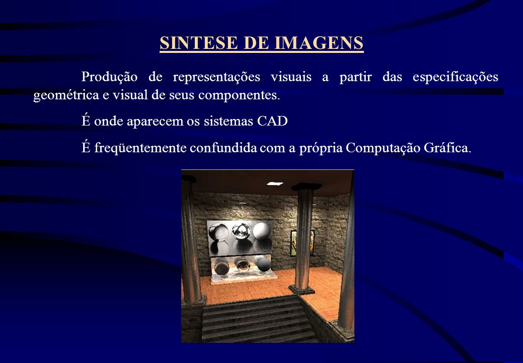 SINTESE DE IMAGENS Produção de representações visuais a partir das especificações geométrica e visual de seus componentes.