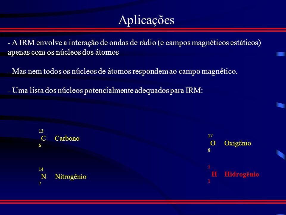 Aplicações - A IRM envolve a interação de ondas de rádio (e campos magnéticos estáticos) apenas com os núcleos dos átomos.
