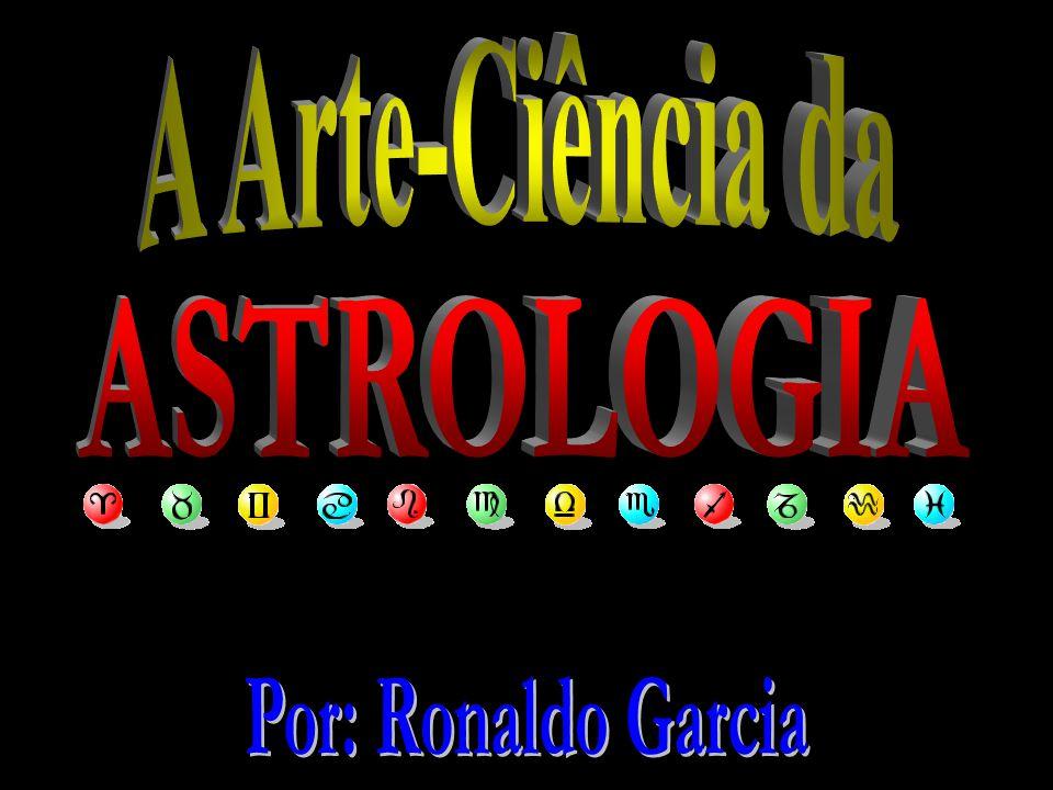 A Arte-Ciência da ASTROLOGIA Por: Ronaldo Garcia