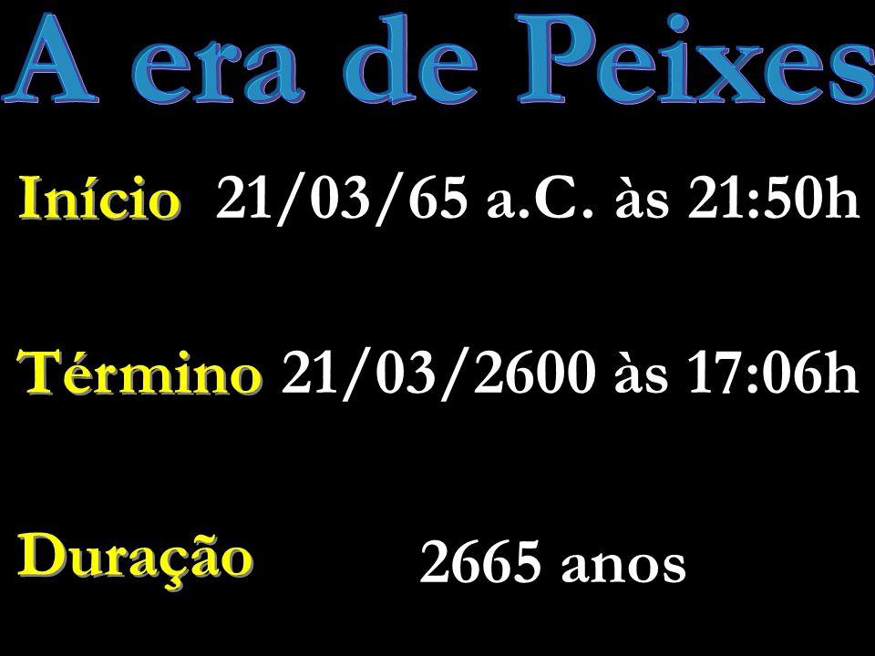 A era de Peixes 21/03/65 a.C. às 21:50h Início Término