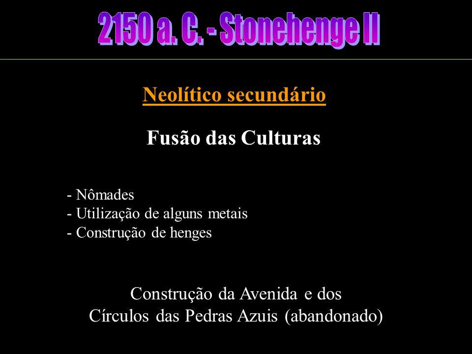 2150 a. C. - Stonehenge II Neolítico secundário Fusão das Culturas