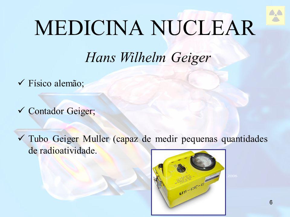 MEDICINA NUCLEAR Hans Wilhelm Geiger Físico alemão; Contador Geiger;