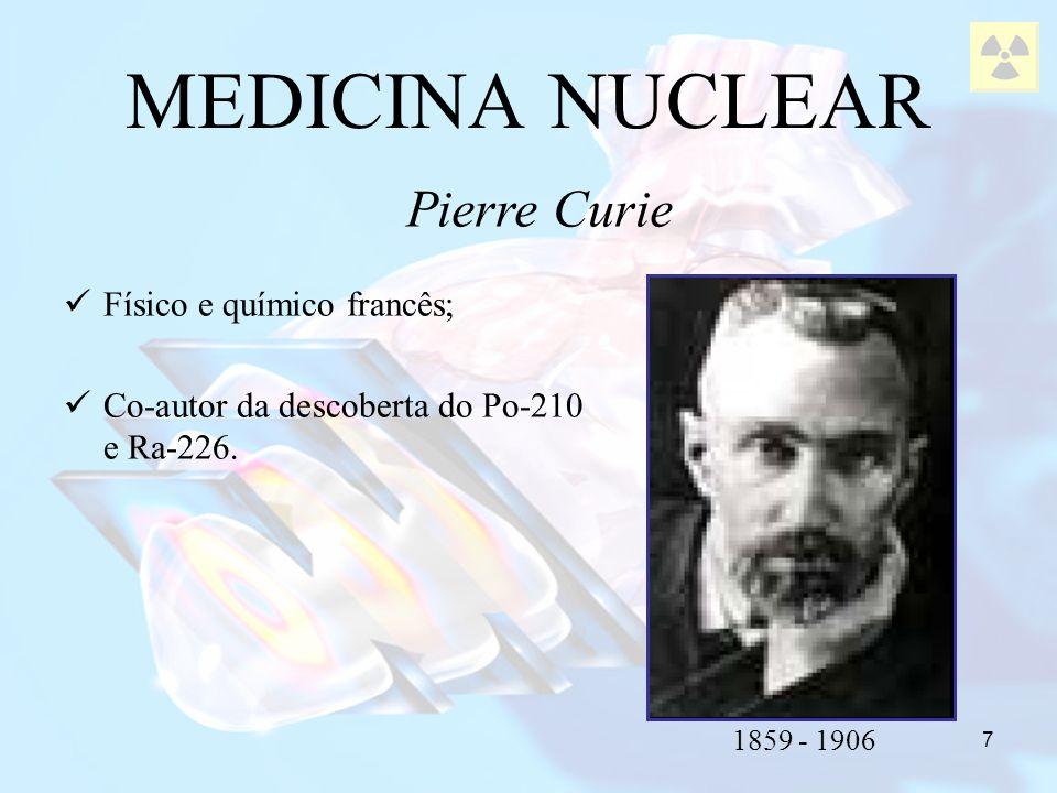 MEDICINA NUCLEAR Pierre Curie Físico e químico francês;