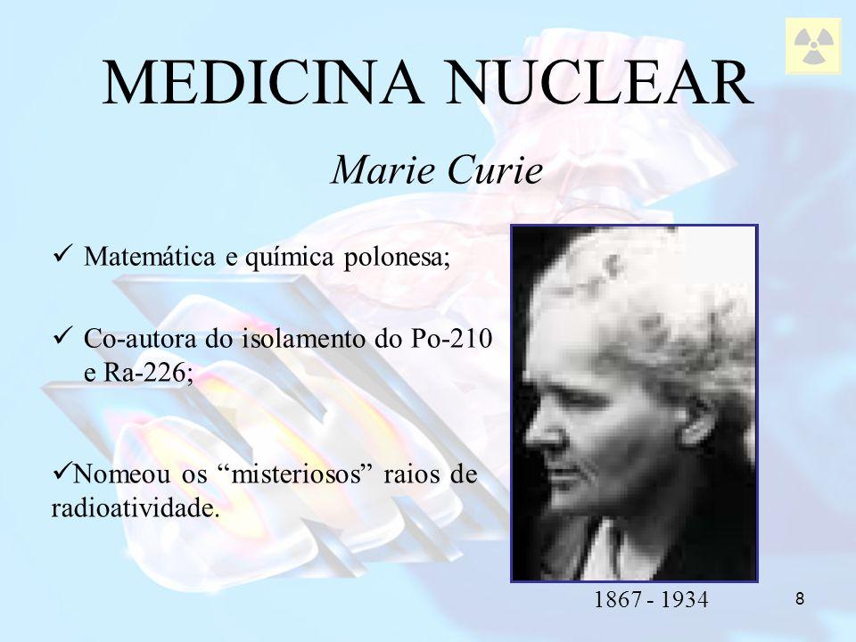 MEDICINA NUCLEAR Marie Curie Matemática e química polonesa;