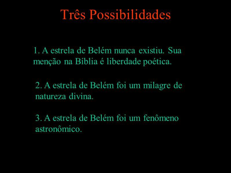 Três Possibilidades 1. A estrela de Belém nunca existiu. Sua menção na Bíblia é liberdade poética.