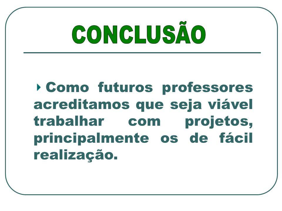CONCLUSÃO Como futuros professores acreditamos que seja viável trabalhar com projetos, principalmente os de fácil realização.