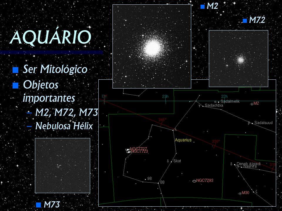 AQUÁRIO Ser Mitológico Objetos importantes M2, M72, M73 Nebulosa Hélix