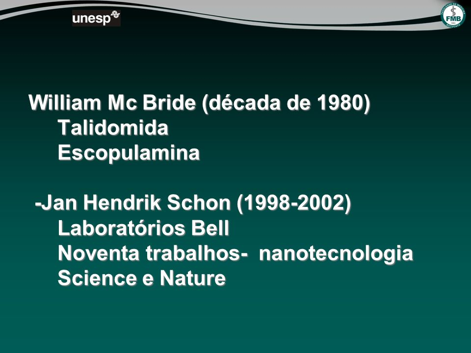 William Mc Bride (década de 1980) Talidomida Escopulamina -Jan Hendrik Schon (1998-2002) Laboratórios Bell Noventa trabalhos- nanotecnologia Science e Nature