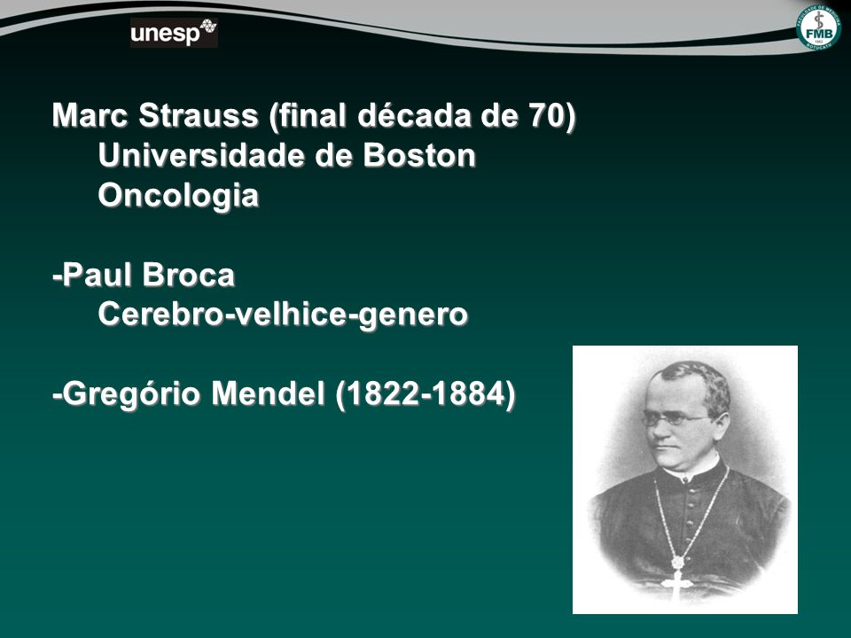Marc Strauss (final década de 70) Universidade de Boston Oncologia -Paul Broca Cerebro-velhice-genero -Gregório Mendel (1822-1884)