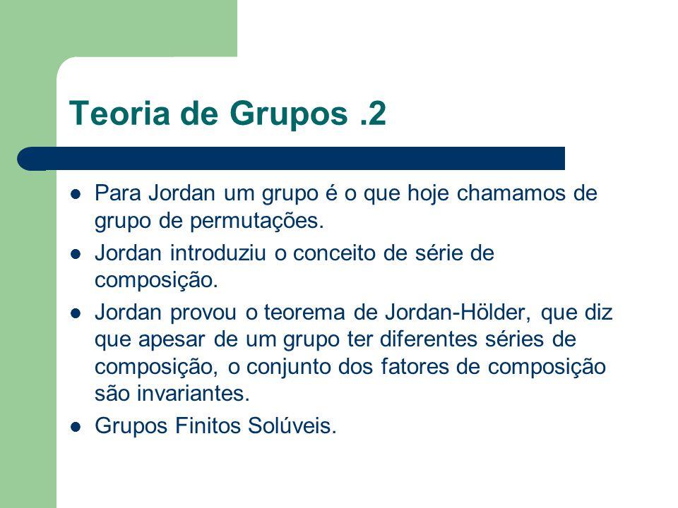Teoria de Grupos .2 Para Jordan um grupo é o que hoje chamamos de grupo de permutações. Jordan introduziu o conceito de série de composição.