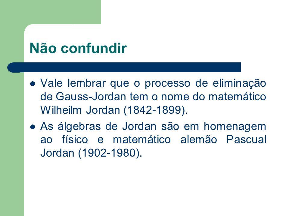 Não confundir Vale lembrar que o processo de eliminação de Gauss-Jordan tem o nome do matemático Wilheilm Jordan (1842-1899).