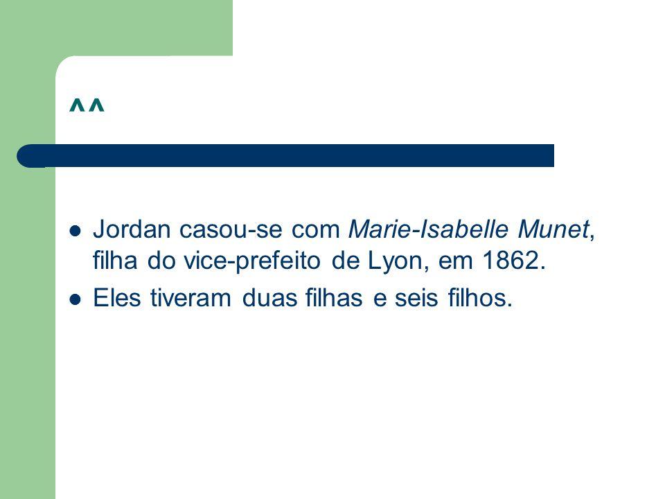 ^^ Jordan casou-se com Marie-Isabelle Munet, filha do vice-prefeito de Lyon, em 1862.
