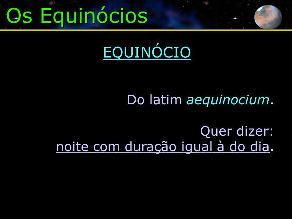 Os Equinócios EQUINÓCIO Do latim aequinocium. Quer dizer: