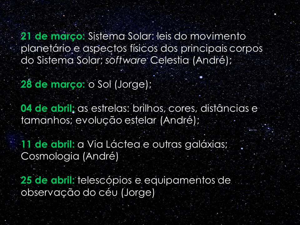 21 de março: Sistema Solar: leis do movimento planetário e aspectos físicos dos principais corpos do Sistema Solar; software Celestia (André); 28 de março: o Sol (Jorge);