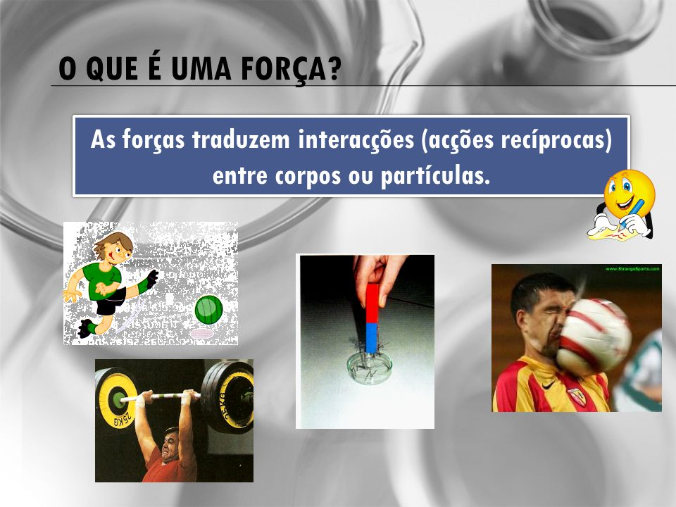 O que é uma força As forças traduzem interacções (acções recíprocas) entre corpos ou partículas.