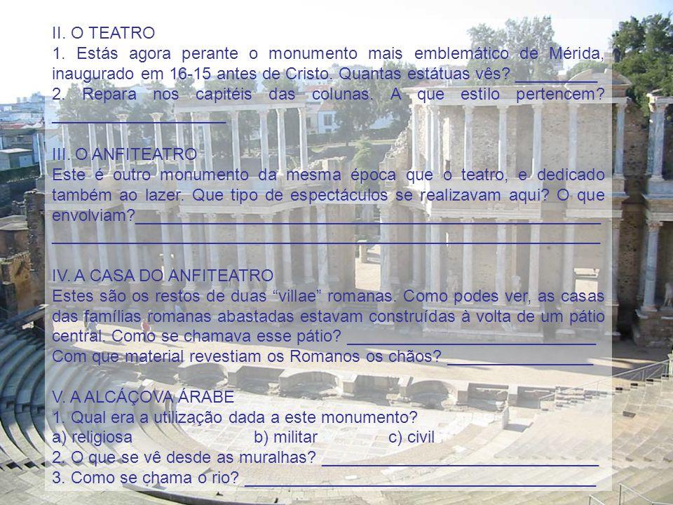 II. O TEATRO 1. Estás agora perante o monumento mais emblemático de Mérida, inaugurado em 16-15 antes de Cristo. Quantas estátuas vês _________.