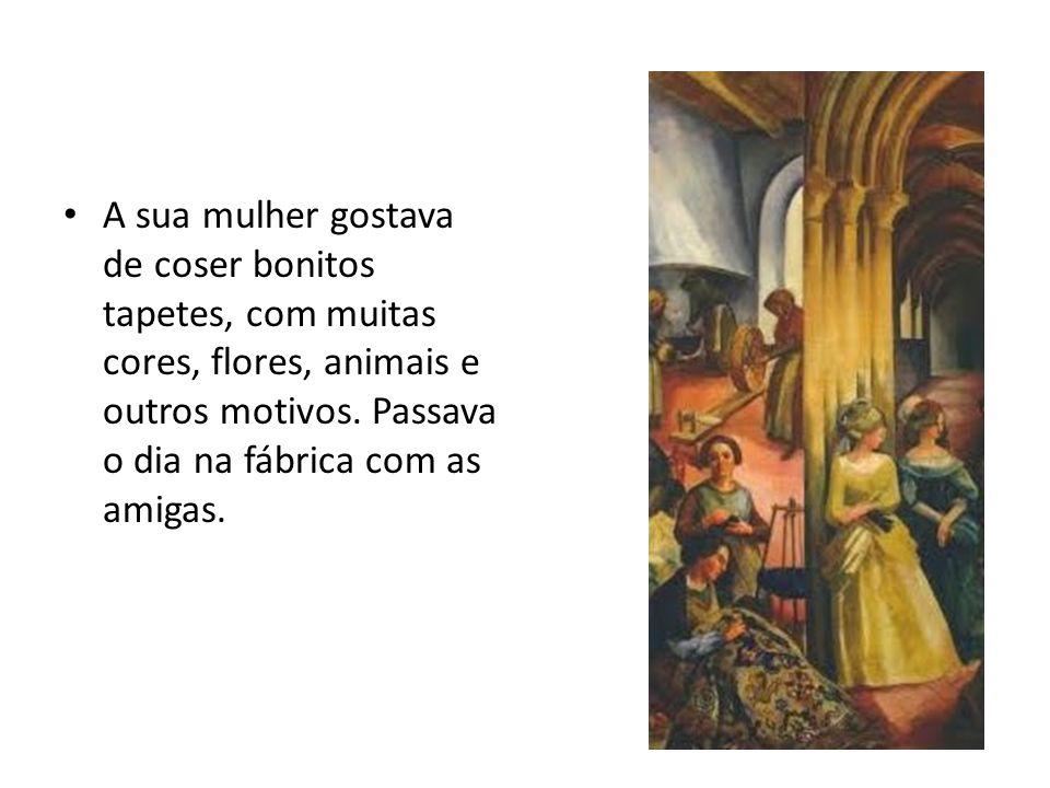 A sua mulher gostava de coser bonitos tapetes, com muitas cores, flores, animais e outros motivos.