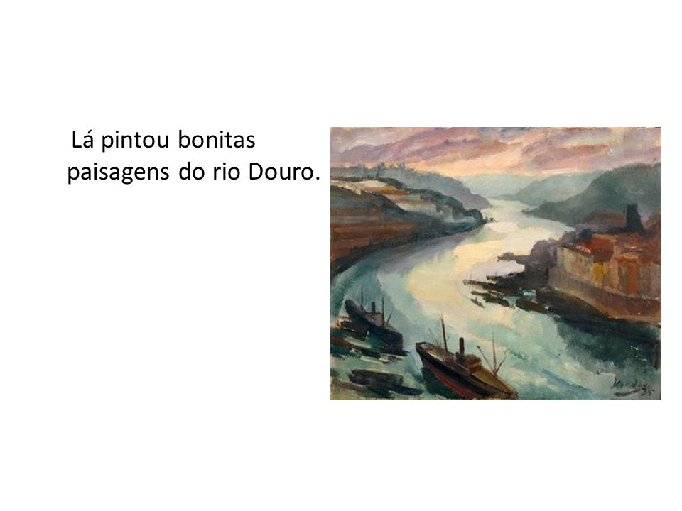 Lá pintou bonitas paisagens do rio Douro.