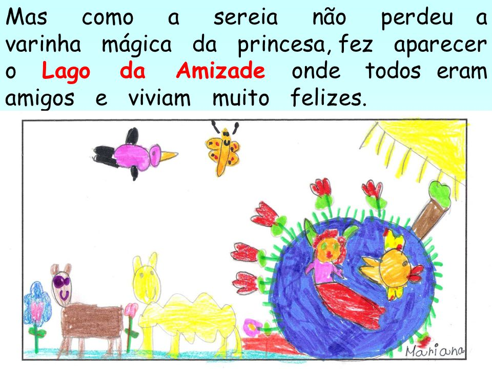 Mas como a sereia não perdeu a varinha mágica da princesa, fez aparecer o Lago da Amizade onde todos eram amigos e viviam muito felizes.