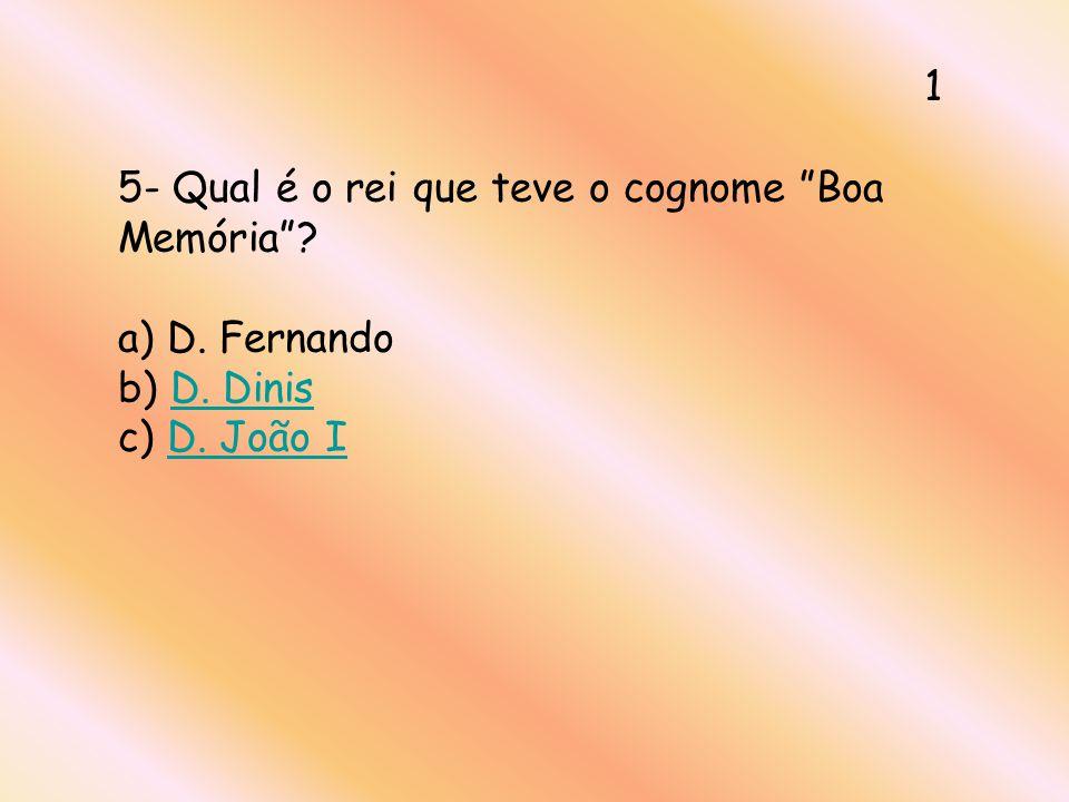 1 5- Qual é o rei que teve o cognome Boa Memória a) D. Fernando b) D. Dinis c) D. João I