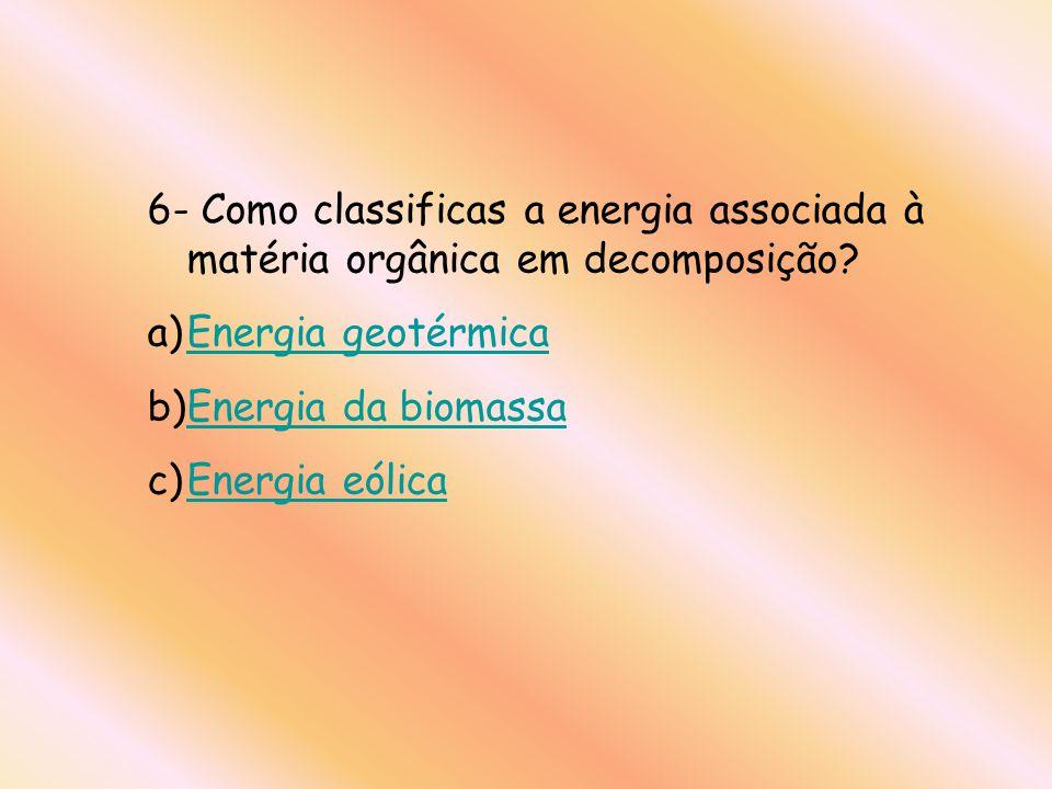 6- Como classificas a energia associada à matéria orgânica em decomposição